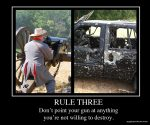 Rule Three: Never point a gun at anything you're not willing to destroy...